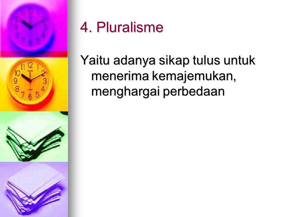 4. Pluralisme Yaitu adanya sikap tulus untuk menerima kemajemukan, menghargai perbedaan