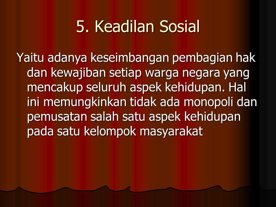 5. Keadilan Sosial Yaitu adanya keseimbangan pembagian hak dan kewajiban setiap warga negara yang mencakup seluruh aspek kehidupan. Hal ini memungkink
