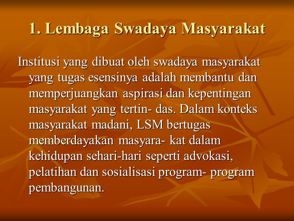 1. Lembaga Swadaya Masyarakat Institusi yang dibuat oleh swadaya masyarakat yang tugas esensinya adalah membantu dan memperjuangkan aspirasi dan kepen