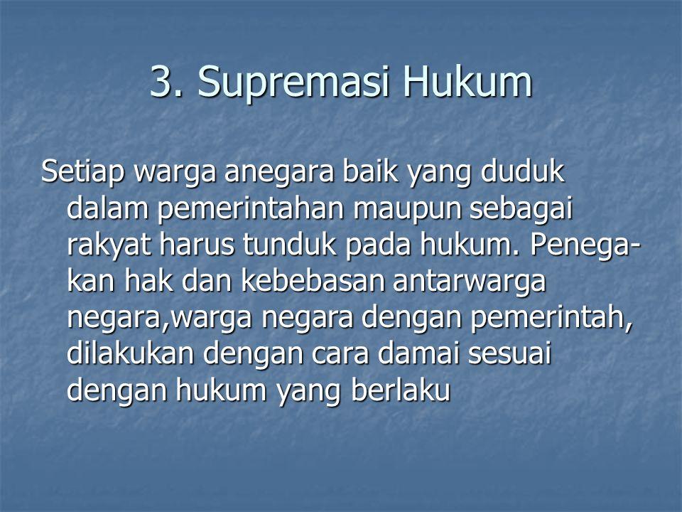 3. Supremasi Hukum Setiap warga anegara baik yang duduk dalam pemerintahan maupun sebagai rakyat harus tunduk pada hukum. Penega- kan hak dan kebebasa