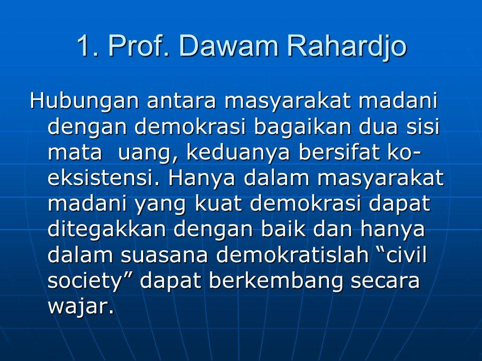1. Prof. Dawam Rahardjo Hubungan antara masyarakat madani dengan demokrasi bagaikan dua sisi mata uang, keduanya bersifat ko- eksistensi. Hanya dalam