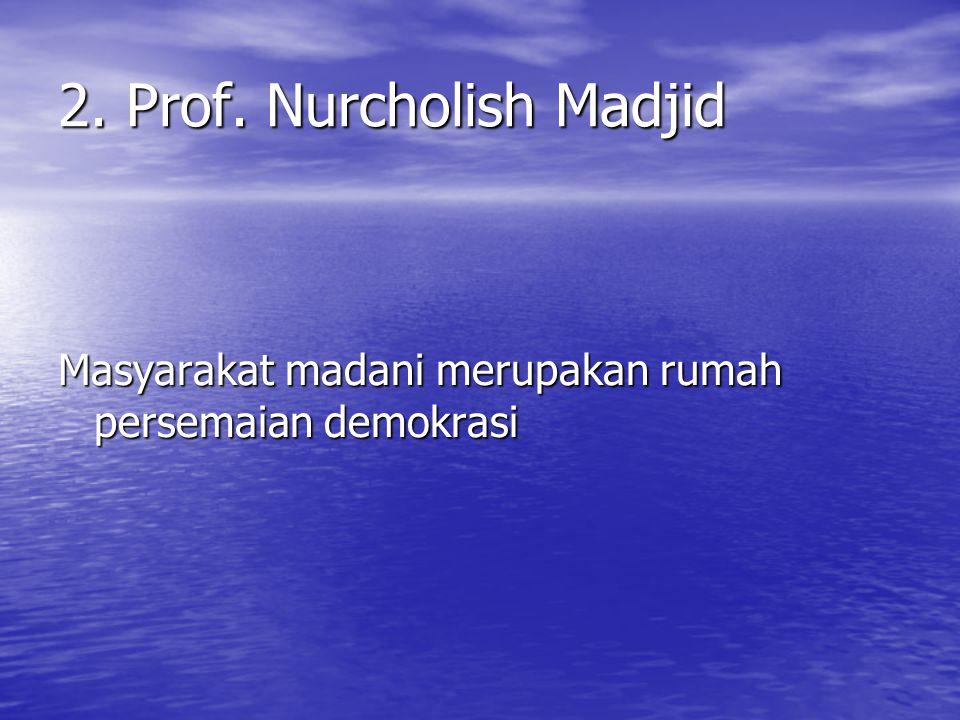2. Prof. Nurcholish Madjid Masyarakat madani merupakan rumah persemaian demokrasi