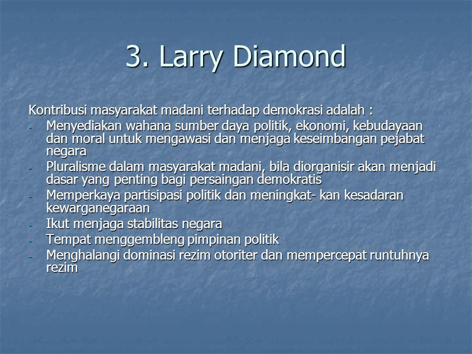 3. Larry Diamond Kontribusi masyarakat madani terhadap demokrasi adalah : - Menyediakan wahana sumber daya politik, ekonomi, kebudayaan dan moral untu