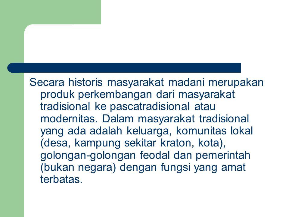 Secara historis masyarakat madani merupakan produk perkembangan dari masyarakat tradisional ke pascatradisional atau modernitas. Dalam masyarakat trad