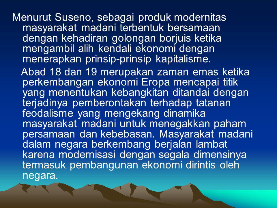 Menurut Suseno, sebagai produk modernitas masyarakat madani terbentuk bersamaan dengan kehadiran golongan borjuis ketika mengambil alih kendali ekonom