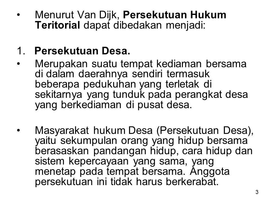 3 Menurut Van Dijk, Persekutuan Hukum Teritorial dapat dibedakan menjadi: 1. Persekutuan Desa. Merupakan suatu tempat kediaman bersama di dalam daerah