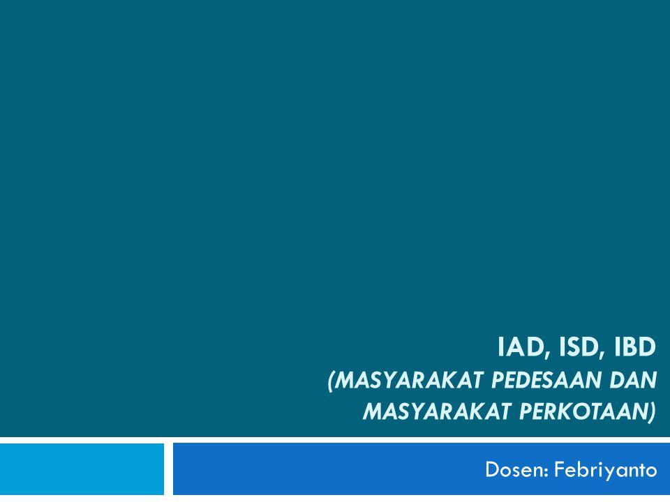 IAD, ISD, IBD (MASYARAKAT PEDESAAN DAN MASYARAKAT PERKOTAAN) Dosen: Febriyanto