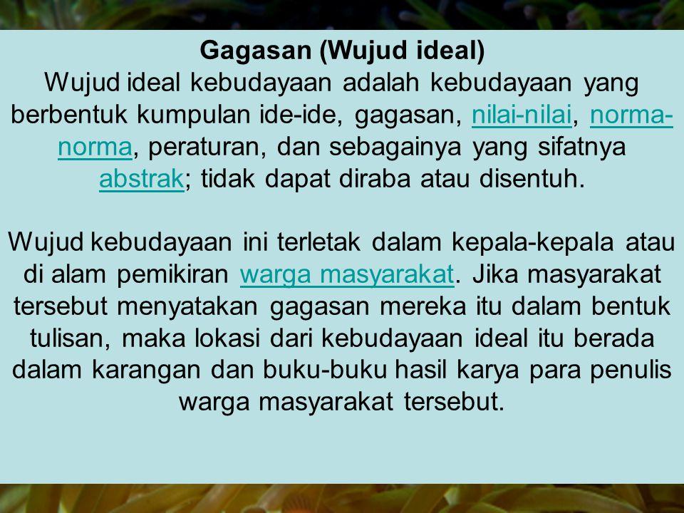 Gagasan (Wujud ideal) Wujud ideal kebudayaan adalah kebudayaan yang berbentuk kumpulan ide-ide, gagasan, nilai-nilai, norma- norma, peraturan, dan seb