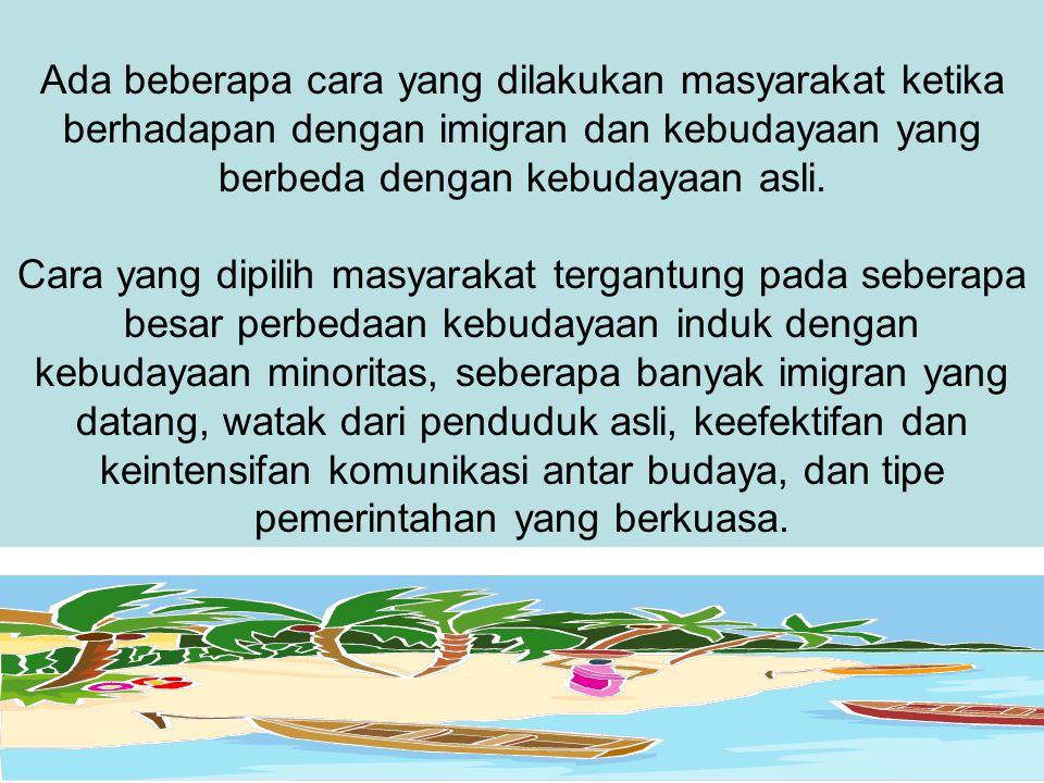 Ada beberapa cara yang dilakukan masyarakat ketika berhadapan dengan imigran dan kebudayaan yang berbeda dengan kebudayaan asli. Cara yang dipilih mas