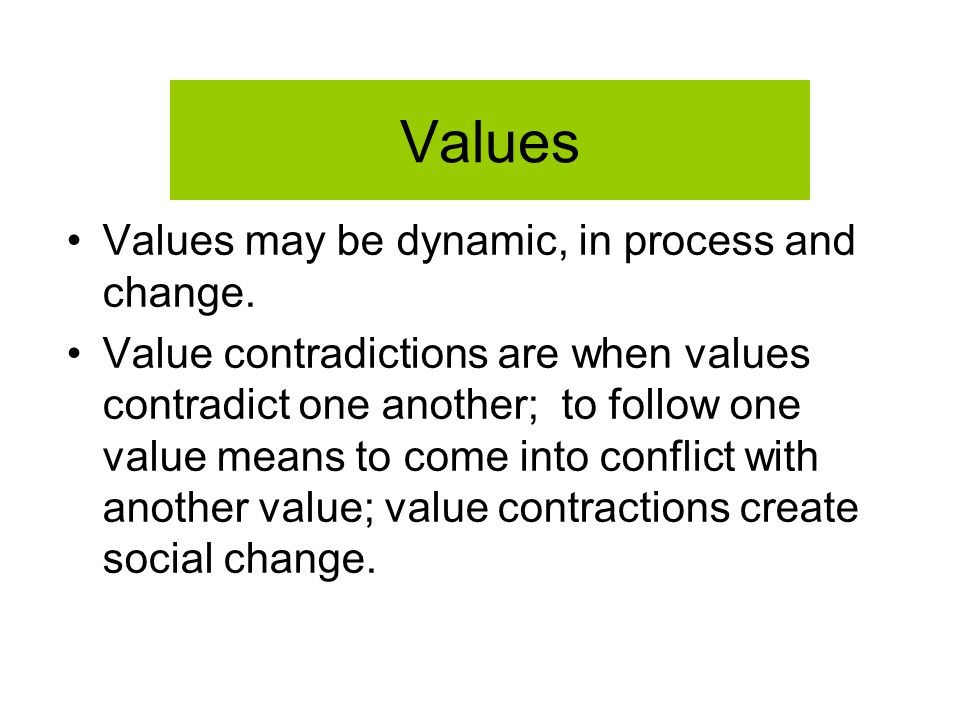 Values Values may be dynamic, in process and change. Value contradictions are when values contradict one another; to follow one value means to come in