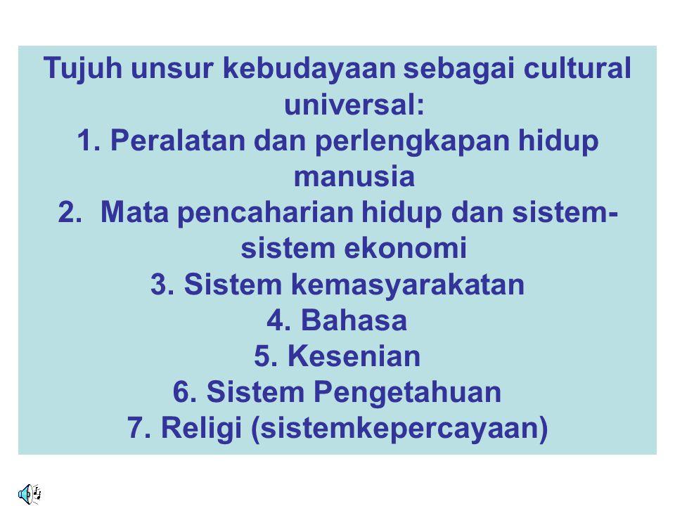 Tujuh unsur kebudayaan sebagai cultural universal: 1.Peralatan dan perlengkapan hidup manusia 2. Mata pencaharian hidup dan sistem- sistem ekonomi 3.S