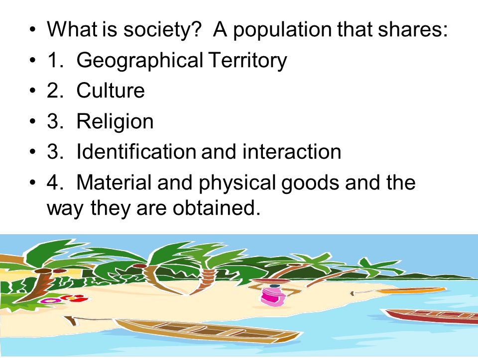 What is society? A population that shares: 1. Geographical Territory 2. Culture 3. Religion 3. Identification and interaction 4. Material and physical