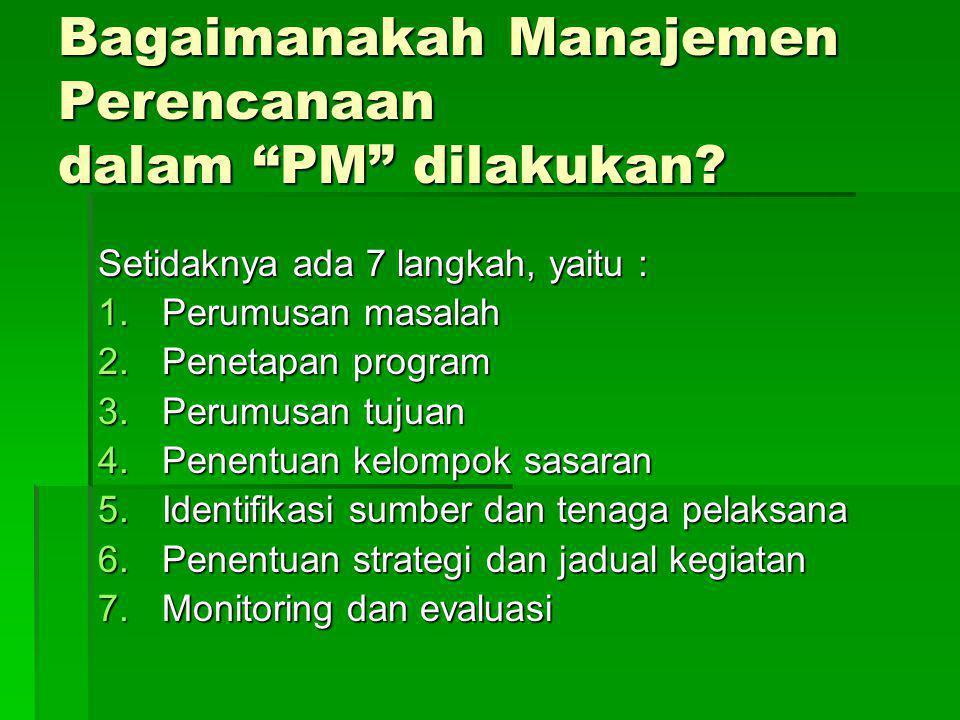 """Bagaimanakah Manajemen Perencanaan dalam """"PM"""" dilakukan? Setidaknya ada 7 langkah, yaitu : 1.Perumusan masalah 2.Penetapan program 3.Perumusan tujuan"""