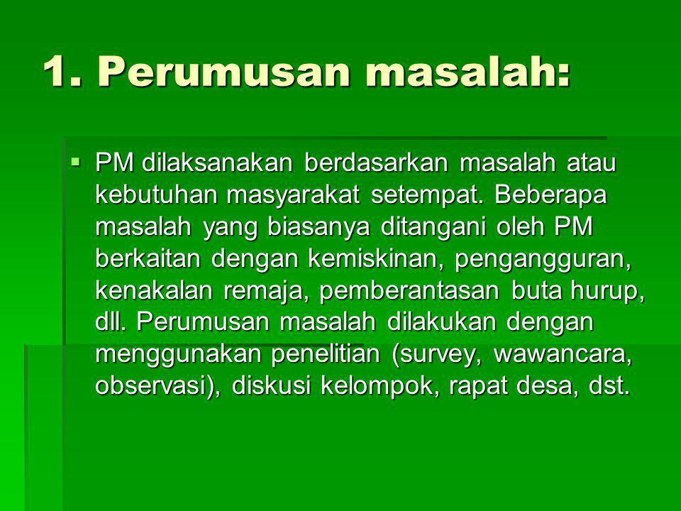1. Perumusan masalah:  PM dilaksanakan berdasarkan masalah atau kebutuhan masyarakat setempat. Beberapa masalah yang biasanya ditangani oleh PM berka