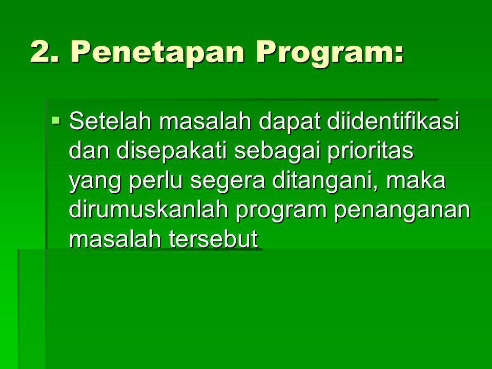 2. Penetapan Program:  Setelah masalah dapat diidentifikasi dan disepakati sebagai prioritas yang perlu segera ditangani, maka dirumuskanlah program
