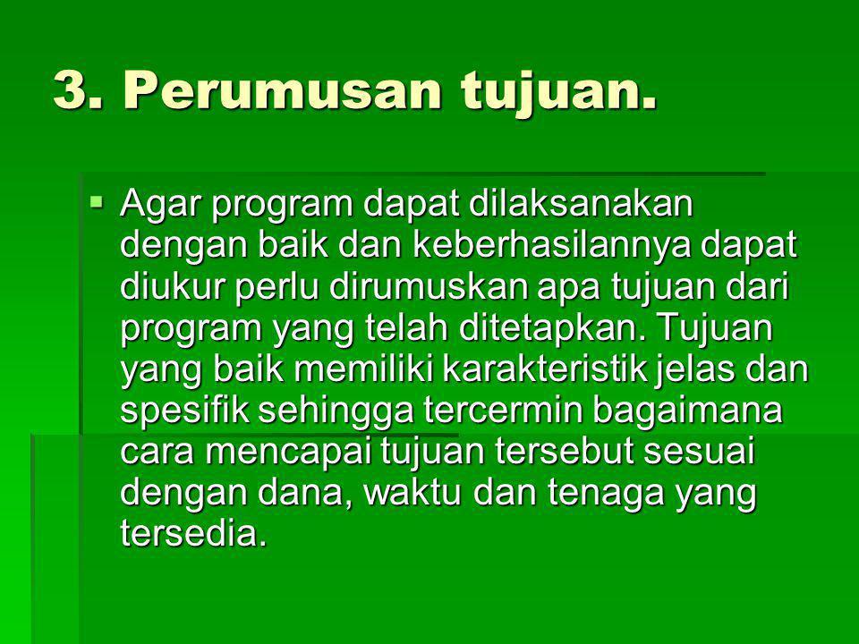 3. Perumusan tujuan.  Agar program dapat dilaksanakan dengan baik dan keberhasilannya dapat diukur perlu dirumuskan apa tujuan dari program yang tela