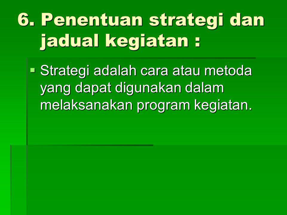 6. Penentuan strategi dan jadual kegiatan :  Strategi adalah cara atau metoda yang dapat digunakan dalam melaksanakan program kegiatan.