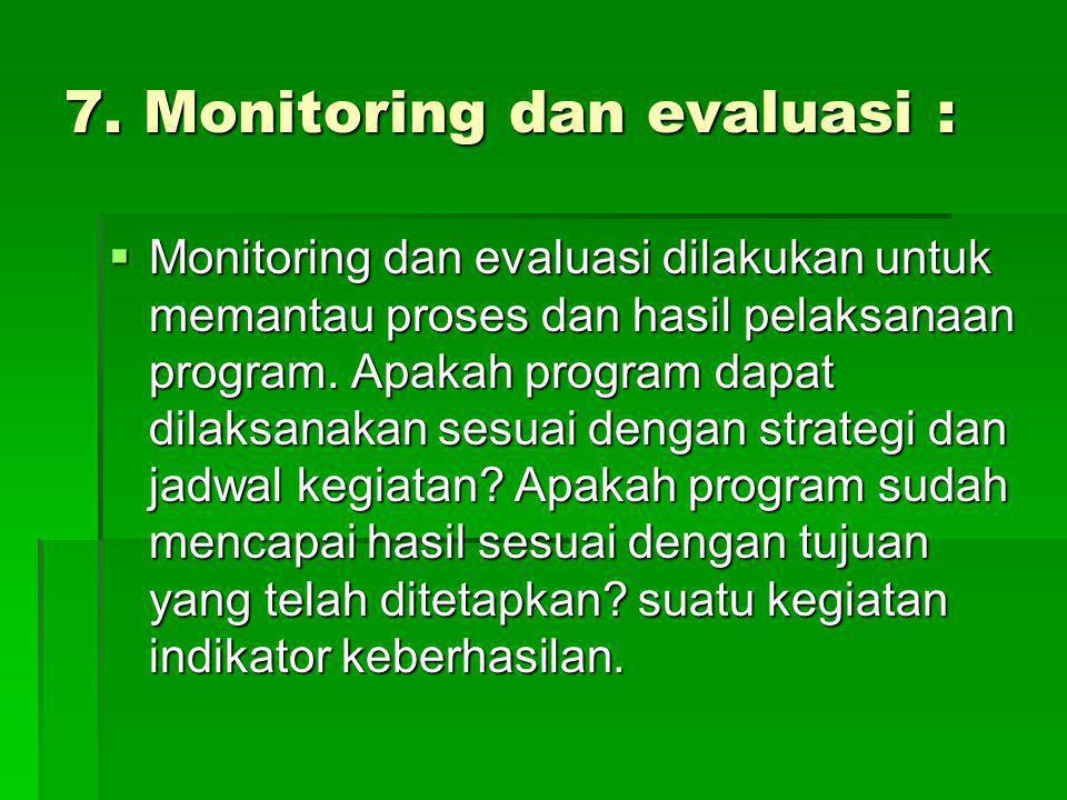 7. Monitoring dan evaluasi :  Monitoring dan evaluasi dilakukan untuk memantau proses dan hasil pelaksanaan program. Apakah program dapat dilaksanaka
