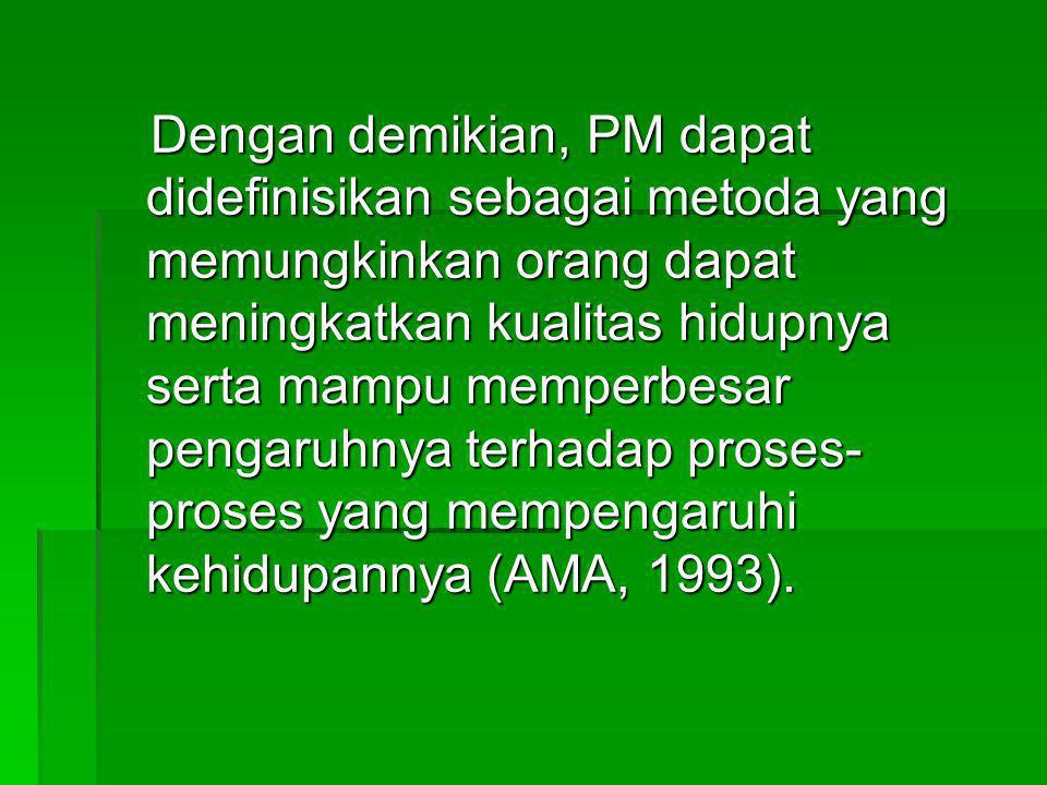 Dengan demikian, PM dapat didefinisikan sebagai metoda yang memungkinkan orang dapat meningkatkan kualitas hidupnya serta mampu memperbesar pengaruhny