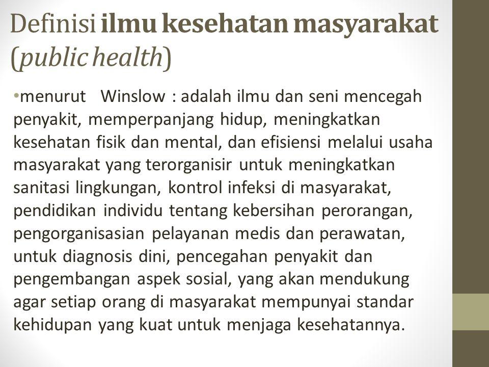 Definisi ilmu kesehatan masyarakat (public health) menurut Winslow : adalah ilmu dan seni mencegah penyakit, memperpanjang hidup, meningkatkan kesehat