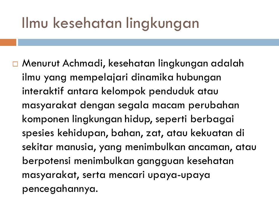 Ilmu kesehatan lingkungan  Menurut Achmadi, kesehatan lingkungan adalah ilmu yang mempelajari dinamika hubungan interaktif antara kelompok penduduk a