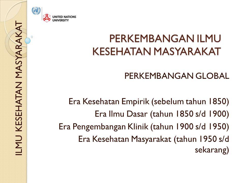 PERKEMBANGAN ILMU KESEHATAN MASYARAKAT PERKEMBANGAN GLOBAL Era Kesehatan Empirik (sebelum tahun 1850) Era Ilmu Dasar (tahun 1850 s/d 1900) Era Pengembangan Klinik (tahun 1900 s/d 1950) Era Kesehatan Masyarakat (tahun 1950 s/d sekarang) ILMU KESEHATAN MASYARAKAT