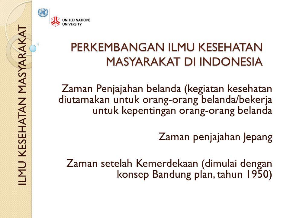 PERKEMBANGAN ILMU KESEHATAN MASYARAKAT DI INDONESIA Zaman Penjajahan belanda (kegiatan kesehatan diutamakan untuk orang-orang belanda/bekerja untuk kepentingan orang-orang belanda Zaman penjajahan Jepang Zaman setelah Kemerdekaan (dimulai dengan konsep Bandung plan, tahun 1950) ILMU KESEHATAN MASYARAKAT