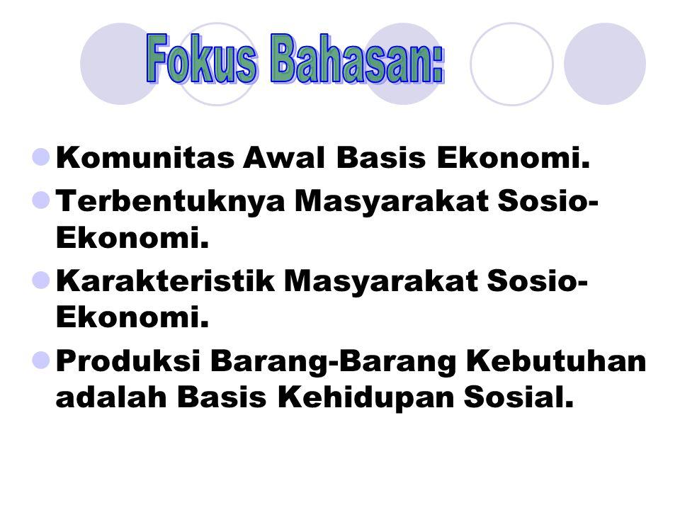 Komunitas Awal Basis Ekonomi. Terbentuknya Masyarakat Sosio- Ekonomi. Karakteristik Masyarakat Sosio- Ekonomi. Produksi Barang-Barang Kebutuhan adalah
