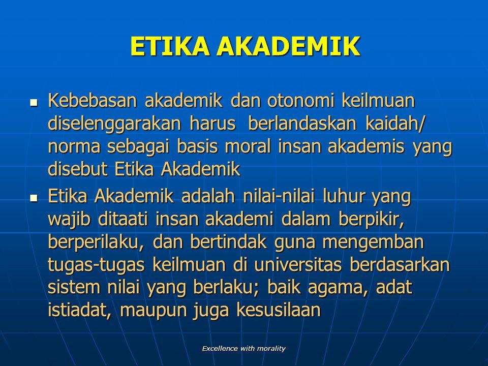 ETIKA AKADEMIK Kebebasan akademik dan otonomi keilmuan diselenggarakan harus berlandaskan kaidah/ norma sebagai basis moral insan akademis yang disebut Etika Akademik Etika Akademik adalah nilai-nilai luhur yang wajib ditaati insan akademi dalam berpikir, berperilaku, dan bertindak guna mengemban tugas-tugas keilmuan di universitas berdasarkan sistem nilai yang berlaku; baik agama, adat istiadat, maupun juga kesusilaan