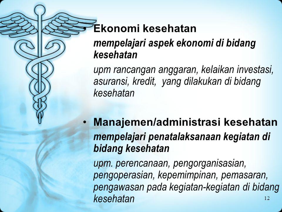 12 Ekonomi kesehatan mempelajari aspek ekonomi di bidang kesehatan upm rancangan anggaran, kelaikan investasi, asuransi, kredit, yang dilakukan di bidang kesehatan Manajemen/administrasi kesehatan mempelajari penatalaksanaan kegiatan di bidang kesehatan upm.