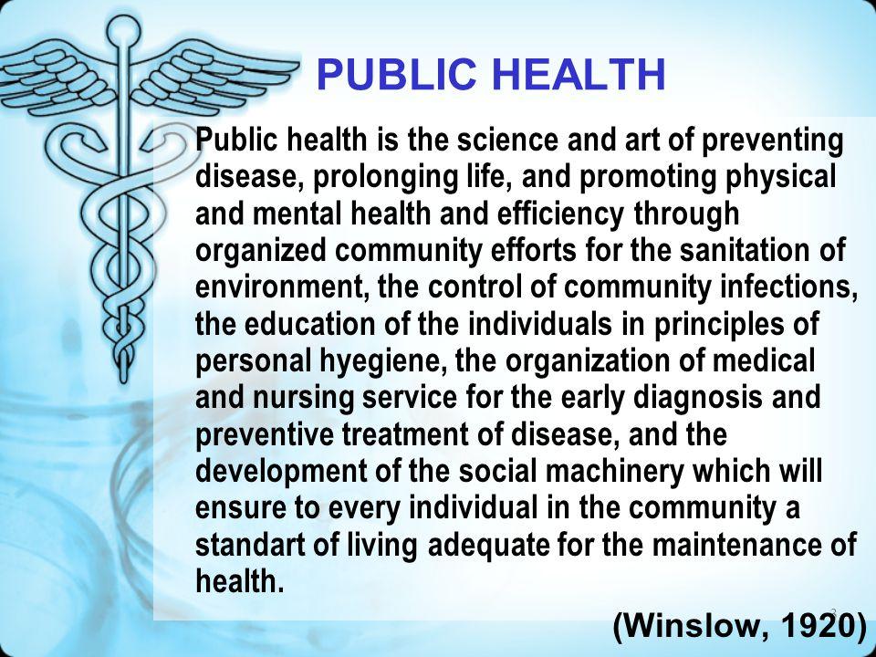4 KESEHATAN MASYARAKAT Kesehatan masyarakat adalah ilmu dan kiat mencegah penyakit, memperpanjang hidup, serta meningkatkan kesehatan fisik dan mental melalui upaya masyarakat yang terorganisasi untuk: sanitasi lingkungan, pengendalian penyakit infeksi (menular) di masyarakat, pendidikan prinsip-prinsip kesehatan perseorangan, pengorganisasian pelayanan kesehatan untuk diagnosis dini dan pencegahan penyakit, memperkembangkan mekanisme sosial sehingga seluruh anggota masyarakat memperoleh taraf hidup yang memadai bagi pemeliharaan kesehatan.