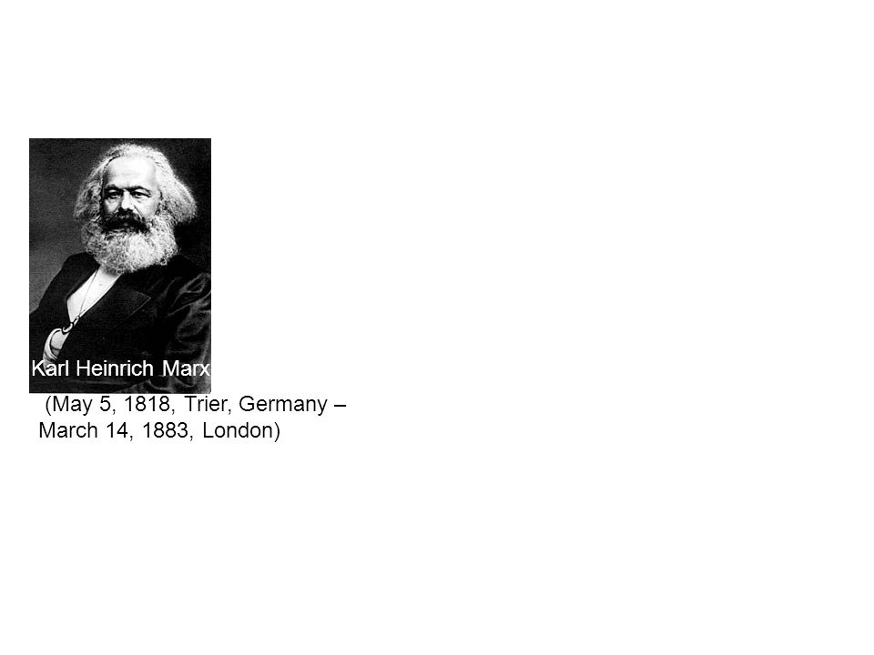 Karl Marx (May 5, 1818, Trier, Germany – March 14, 1883, London) Karl Heinrich Marx