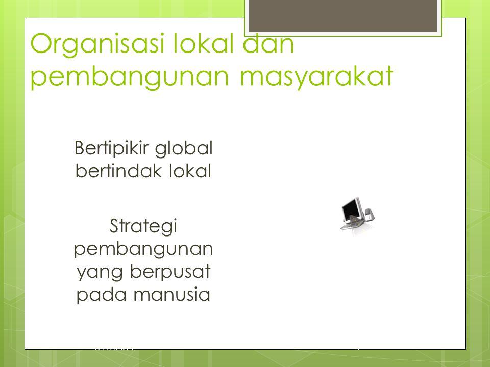 Organisasi lokal dan pembangunan masyarakat Bertipikir global bertindak lokal Strategi pembangunan yang berpusat pada manusia 12/17/20141