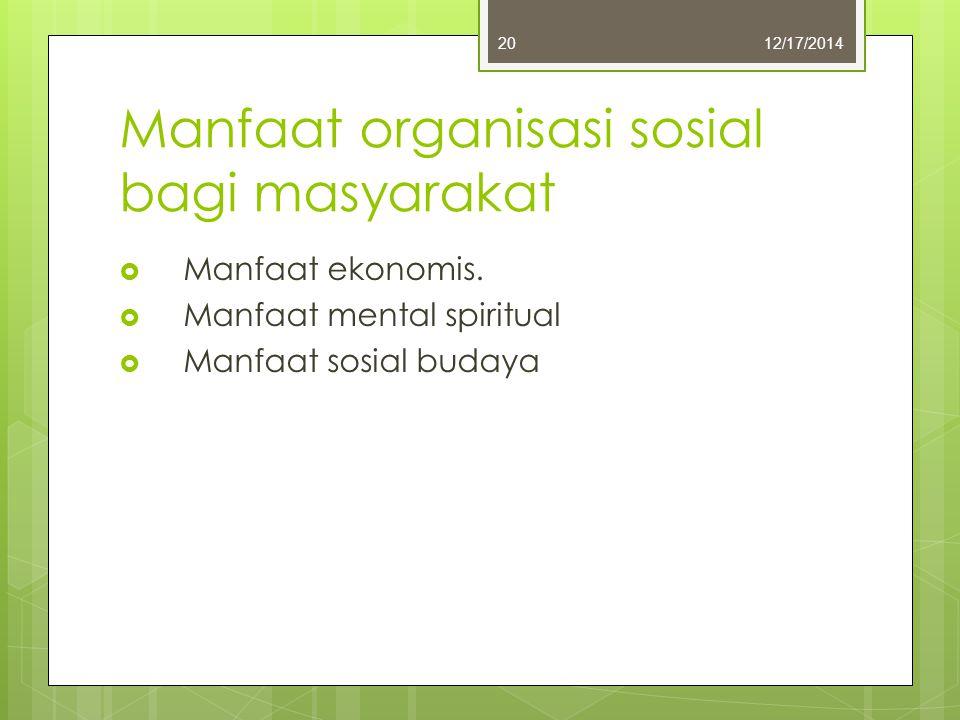 Manfaat organisasi sosial bagi masyarakat  Manfaat ekonomis.  Manfaat mental spiritual  Manfaat sosial budaya 12/17/201420
