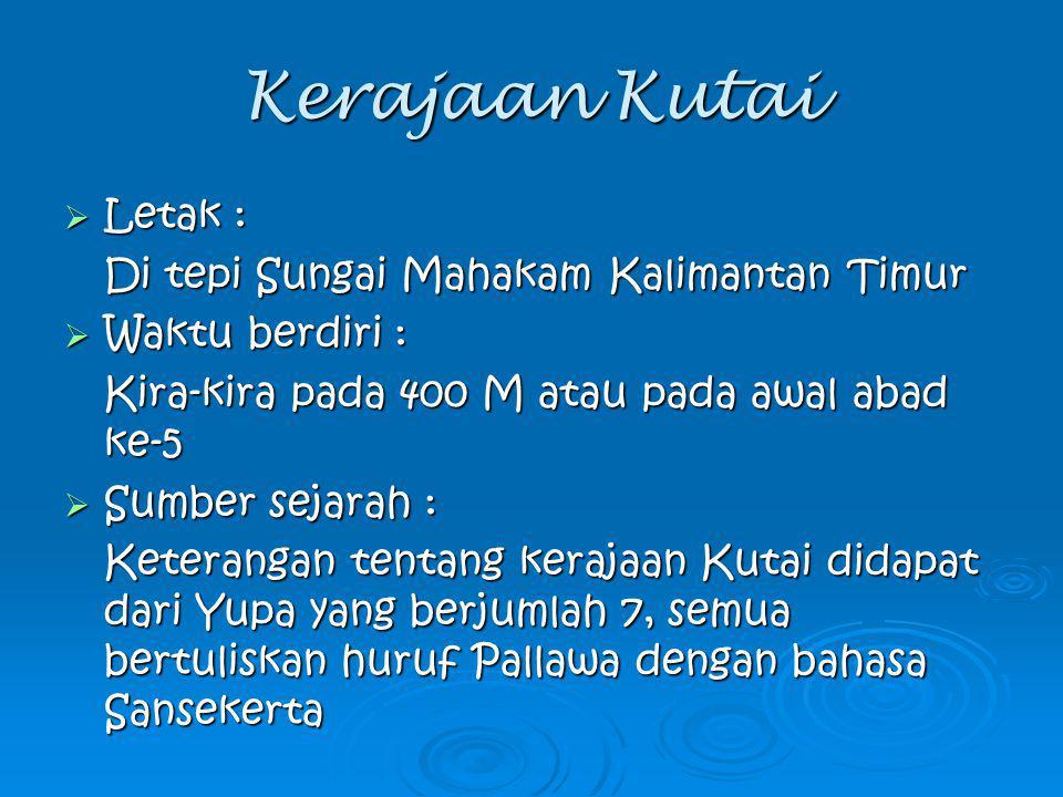 Kerajaan Kutai  Letak : Di tepi Sungai Mahakam Kalimantan Timur  Waktu berdiri : Kira-kira pada 400 M atau pada awal abad ke-5  Sumber sejarah : Ke