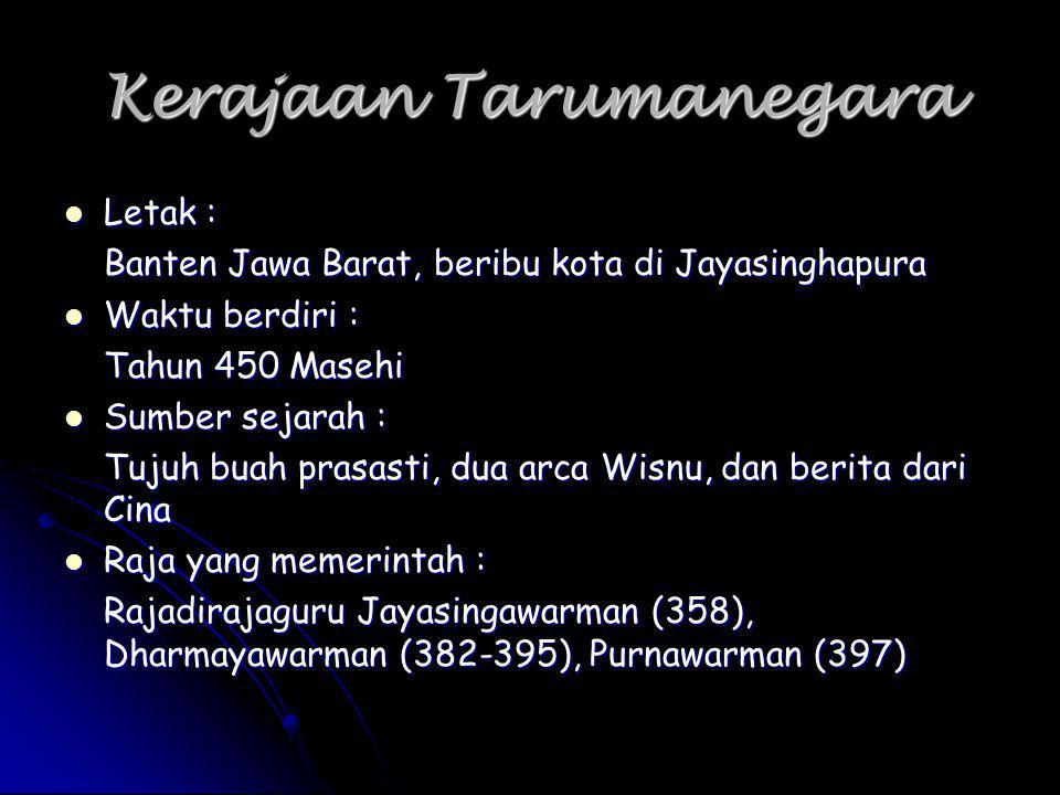 Kerajaan Tarumanegara Letak : Banten Jawa Barat, beribu kota di Jayasinghapura Waktu berdiri : Tahun 450 Masehi Sumber sejarah : Tujuh buah prasasti,