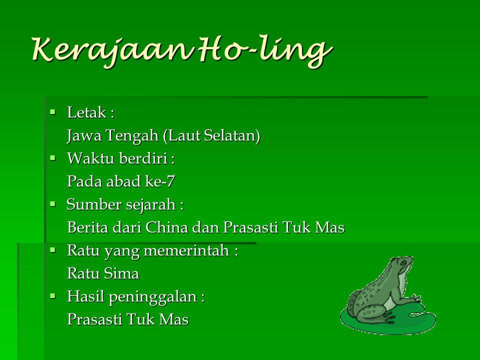 Kerajaan Ho-ling  Letak : Jawa Tengah (Laut Selatan)  Waktu berdiri : Pada abad ke-7  Sumber sejarah : Berita dari China dan Prasasti Tuk Mas  Rat