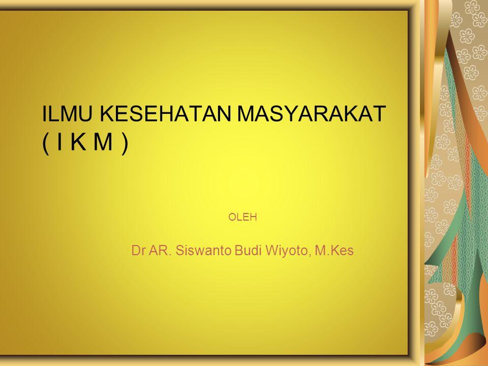 ILMU KESEHATAN MASYARAKAT ( I K M ) OLEH Dr AR. Siswanto Budi Wiyoto, M.Kes