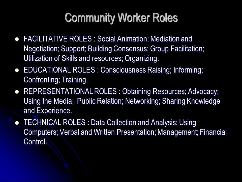 Community Worker Roles FACILITATIVE ROLES : Social Animation; Mediation and Negotiation; Support; Building Consensus; Group Facilitation; Utilization of Skills and resources; Organizing.