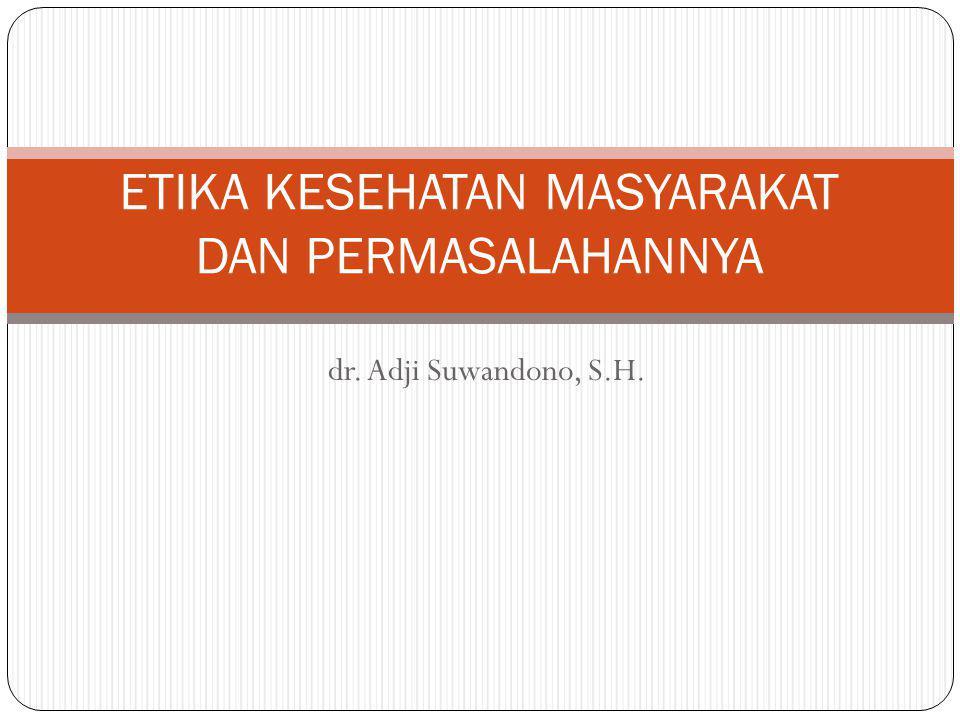 dr. Adji Suwandono, S.H. ETIKA KESEHATAN MASYARAKAT DAN PERMASALAHANNYA