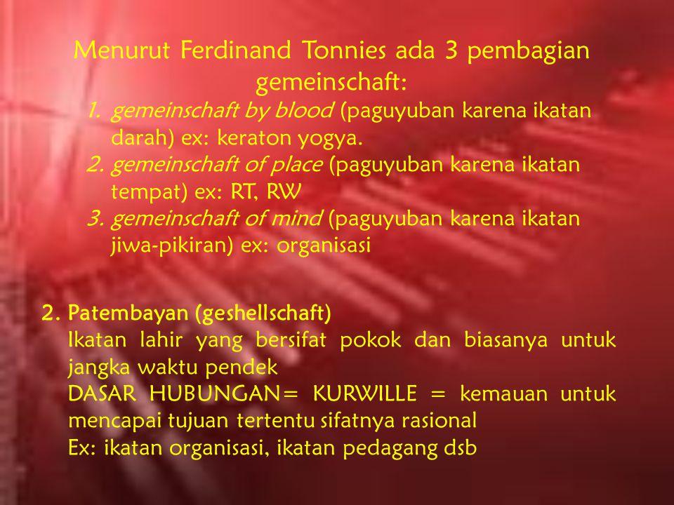 Menurut Ferdinand Tonnies ada 3 pembagian gemeinschaft: 1.gemeinschaft by blood (paguyuban karena ikatan darah) ex: keraton yogya. 2.gemeinschaft of p