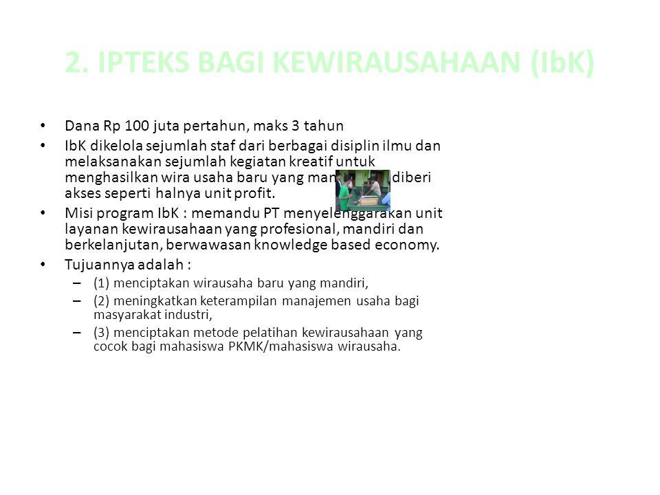 2. IPTEKS BAGI KEWIRAUSAHAAN (IbK) Dana Rp 100 juta pertahun, maks 3 tahun IbK dikelola sejumlah staf dari berbagai disiplin ilmu dan melaksanakan sej