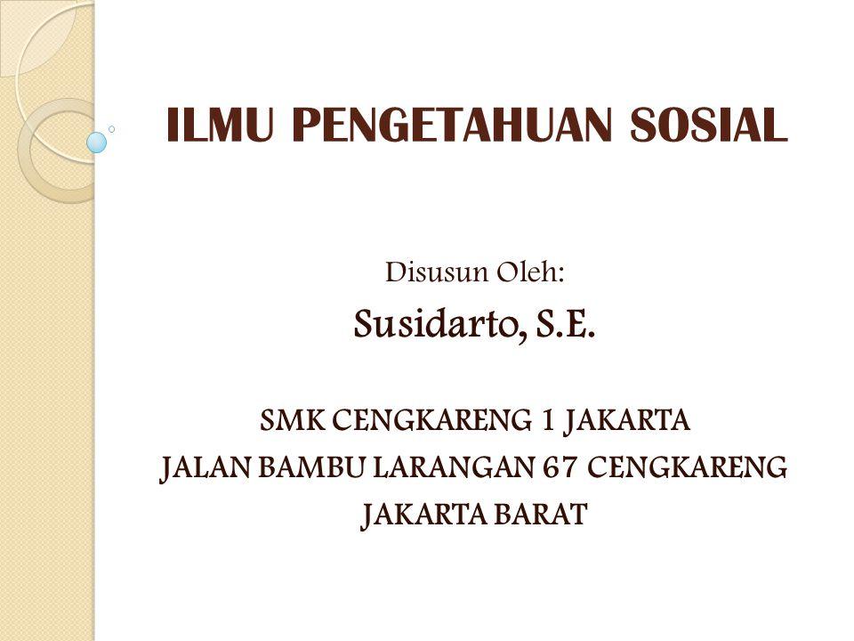 ILMU PENGETAHUAN SOSIAL Disusun Oleh: Susidarto, S.E. SMK CENGKARENG 1 JAKARTA JALAN BAMBU LARANGAN 67 CENGKARENG JAKARTA BARAT