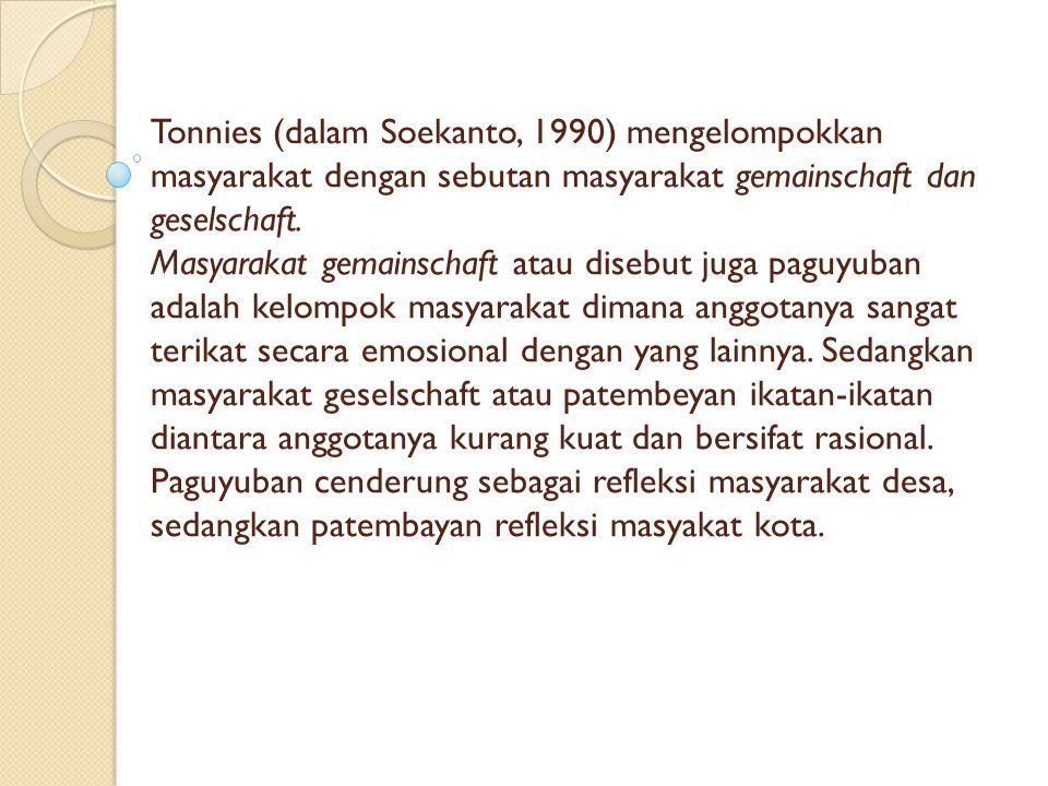 Tonnies (dalam Soekanto, 1990) mengelompokkan masyarakat dengan sebutan masyarakat gemainschaft dan geselschaft. Masyarakat gemainschaft atau disebut