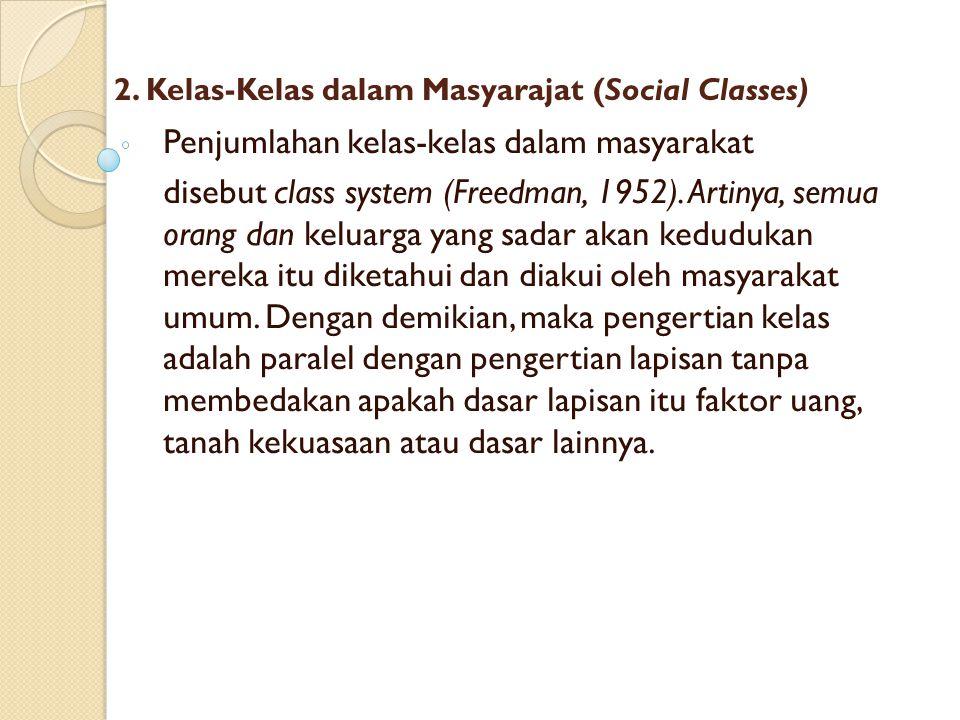 2. Kelas-Kelas dalam Masyarajat (Social Classes) Penjumlahan kelas-kelas dalam masyarakat disebut class system (Freedman, 1952). Artinya, semua orang