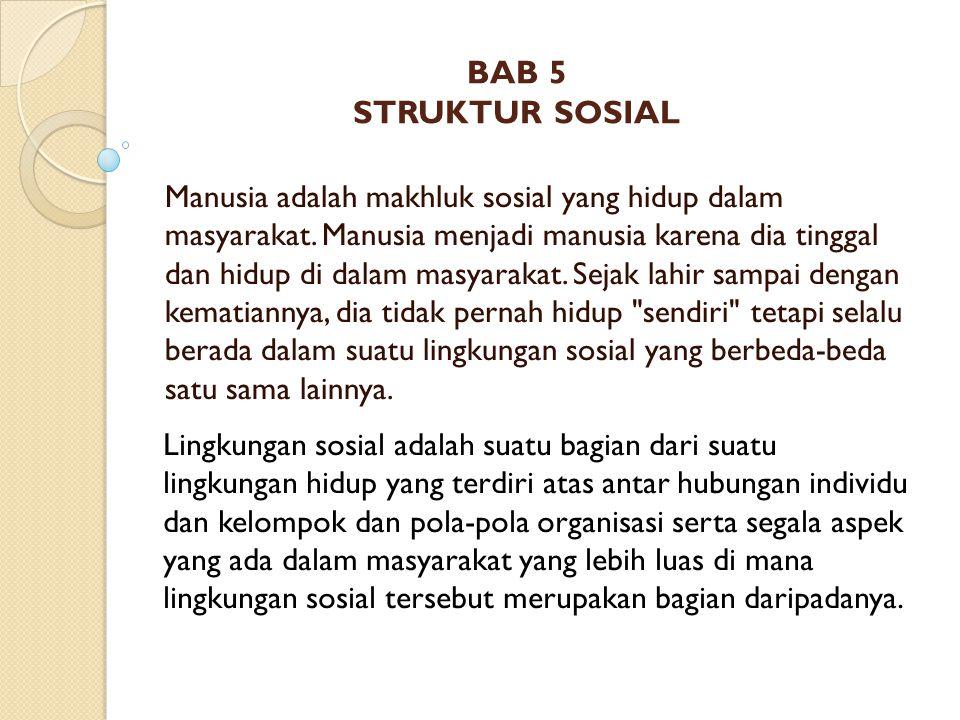 BAB 5 STRUKTUR SOSIAL Manusia adalah makhluk sosial yang hidup dalam masyarakat. Manusia menjadi manusia karena dia tinggal dan hidup di dalam masyara