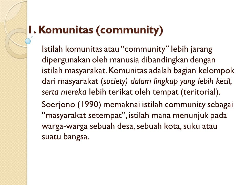 """1. Komunitas (community) Istilah komunitas atau """"community"""" lebih jarang dipergunakan oleh manusia dibandingkan dengan istilah masyarakat. Komunitas a"""