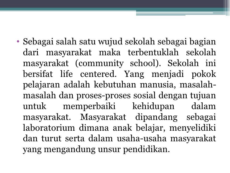 Sebagai salah satu wujud sekolah sebagai bagian dari masyarakat maka terbentuklah sekolah masyarakat (community school). Sekolah ini bersifat life cen