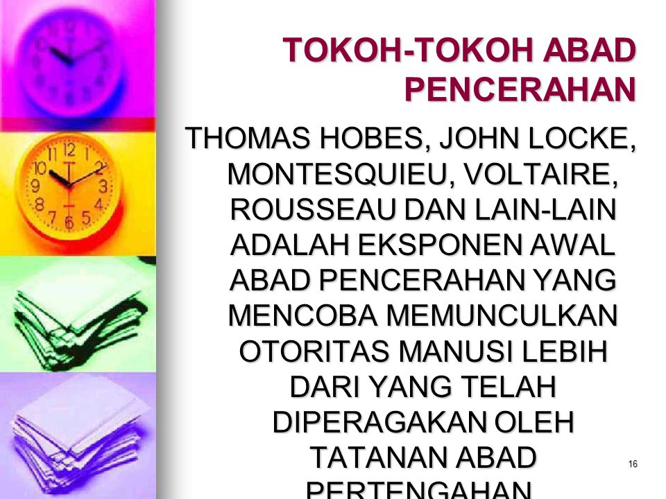 16 TOKOH-TOKOH ABAD PENCERAHAN THOMAS HOBES, JOHN LOCKE, MONTESQUIEU, VOLTAIRE, ROUSSEAU DAN LAIN-LAIN ADALAH EKSPONEN AWAL ABAD PENCERAHAN YANG MENCOBA MEMUNCULKAN OTORITAS MANUSI LEBIH DARI YANG TELAH DIPERAGAKAN OLEH TATANAN ABAD PERTENGAHAN.