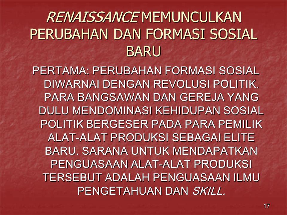 17 RENAISSANCE MEMUNCULKAN PERUBAHAN DAN FORMASI SOSIAL BARU PERTAMA: PERUBAHAN FORMASI SOSIAL DIWARNAI DENGAN REVOLUSI POLITIK.
